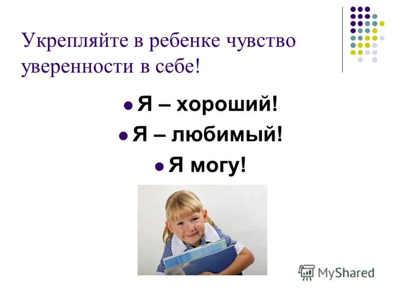Укрепляйте в ребенке чувство уверенности в себе! Я – хороший! Я – любимый! Я могу!