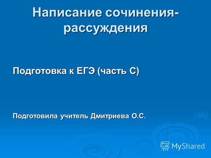 Написание сочинения- рассуждения Подготовка к ЕГЭ (часть С) Подготовила учитель Дмитриева О.С.