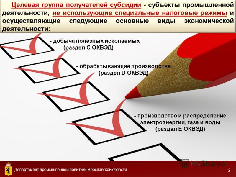 Департамент промышленной политики Ярославской области 2 - производство и распределение электроэнергии, газа и воды (раздел Е ОКВЭД) - добыча полезных ископаемых (раздел С ОКВЭД) - обрабатывающие производства (раздел D ОКВЭД)