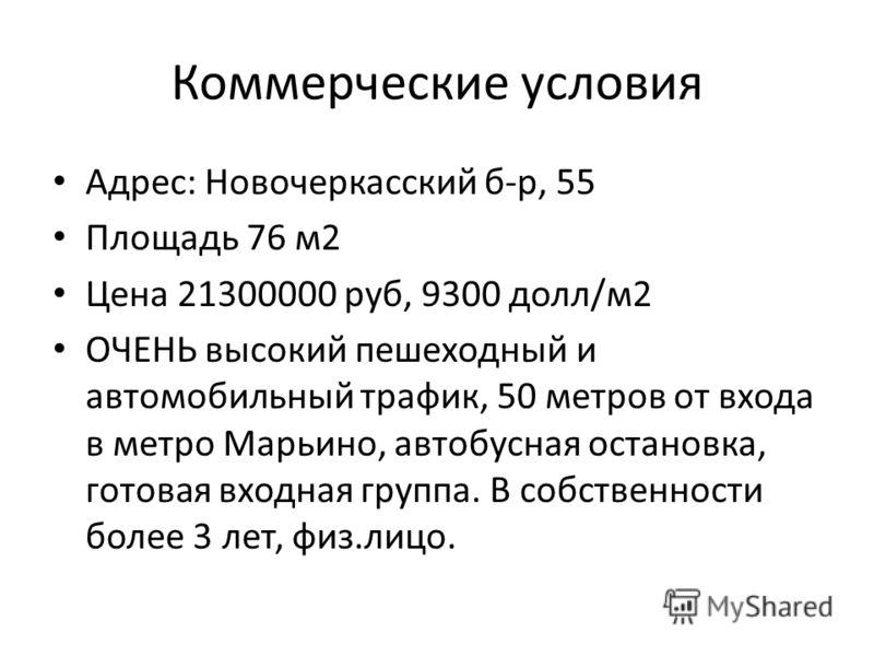 Коммерческие условия Адрес: Новочеркасский б-р, 55 Площадь 76 м2 Цена 21300000 руб, 9300 долл/м2 ОЧЕНЬ высокий пешеходный и автомобильный трафик, 50 метров от входа в метро Марьино, автобусная остановка, готовая входная группа. В собственности более
