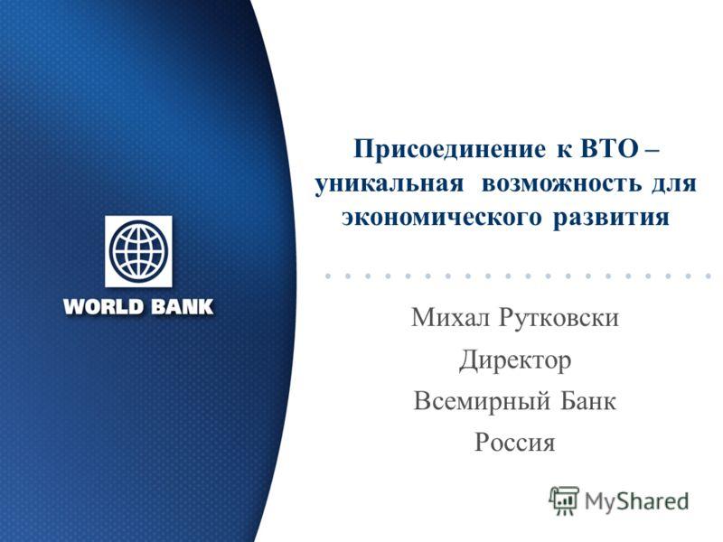 Михал Рутковски Директор Всемирный Банк Россия Присоединение к ВТО – уникальная возможность для экономического развития