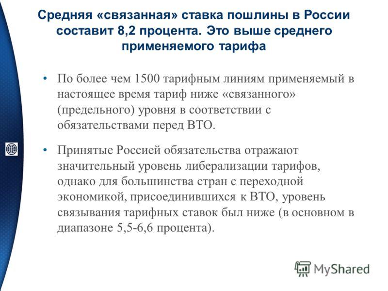 Средняя «связанная» ставка пошлины в России составит 8,2 процента. Это выше среднего применяемого тарифа По более чем 1500 тарифным линиям применяемый в настоящее время тариф ниже «связанного» (предельного) уровня в соответствии с обязательствами пер