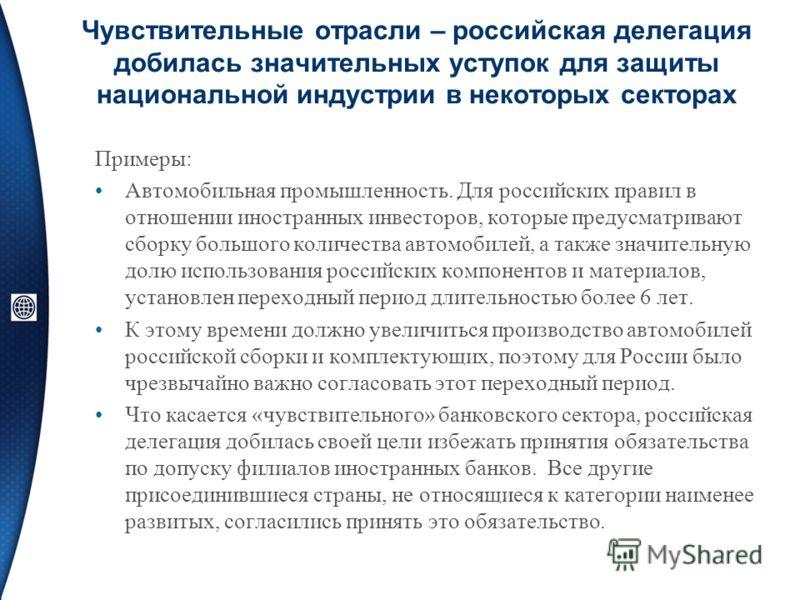 Чувствительные отрасли – российская делегация добилась значительных уступок для защиты национальной индустрии в некоторых секторах Примеры: Автомобильная промышленность. Для российских правил в отношении иностранных инвесторов, которые предусматриваю