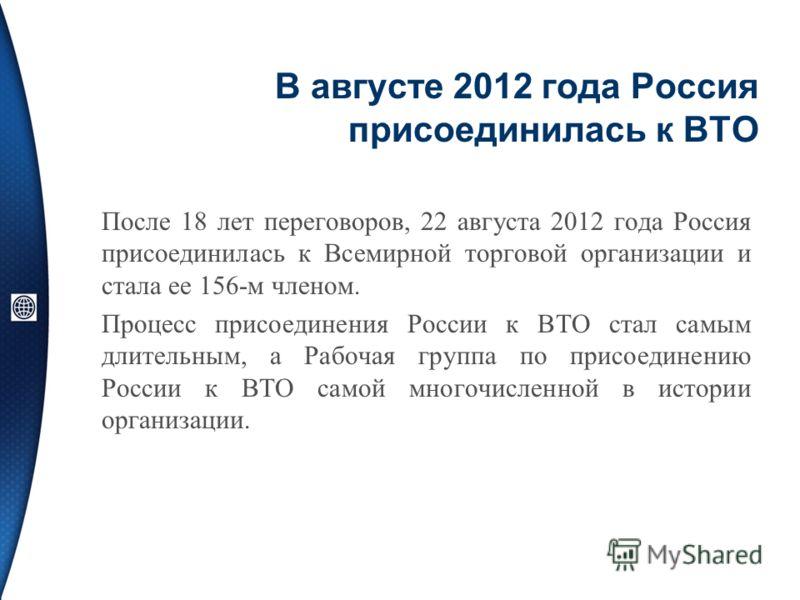 В августе 2012 года Россия присоединилась к ВТО После 18 лет переговоров, 22 августа 2012 года Россия присоединилась к Всемирной торговой организации и стала ее 156-м членом. Процесс присоединения России к ВТО стал самым длительным, а Рабочая группа