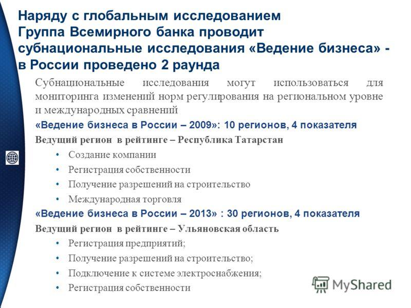 Наряду с глобальным исследованием Группа Всемирного банка проводит субнациональные исследования «Ведение бизнеса» - в России проведено 2 раунда Субнациональные исследования могут использоваться для мониторинга изменений норм регулирования на регионал