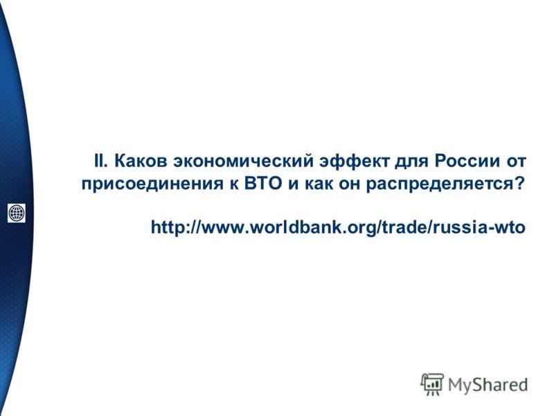 II. Каков экономический эффект для России от присоединения к ВТО и как он распределяется? http://www.worldbank.org/trade/russia-wto