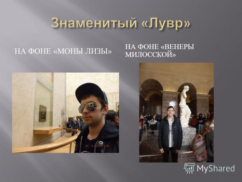 НА ФОНЕ « МОНЫ ЛИЗЫ » НА ФОНЕ « ВЕНЕРЫ МИЛОССКОЙ »