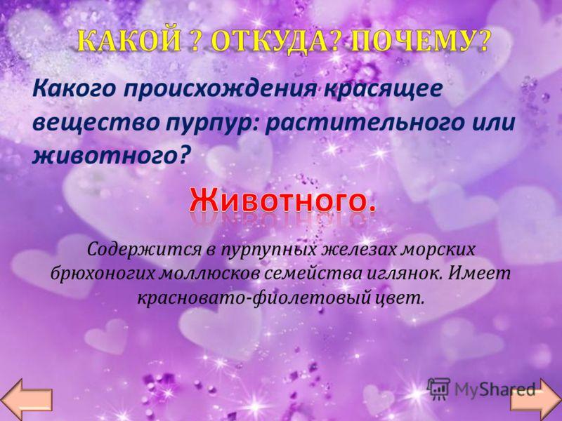 Какого происхождения красящее вещество пурпур : растительного или животного ? Содержится в пурпупных железах морских брюхоногих моллюсков семейства иглянок. Имеет красновато - фиолетовый цвет.
