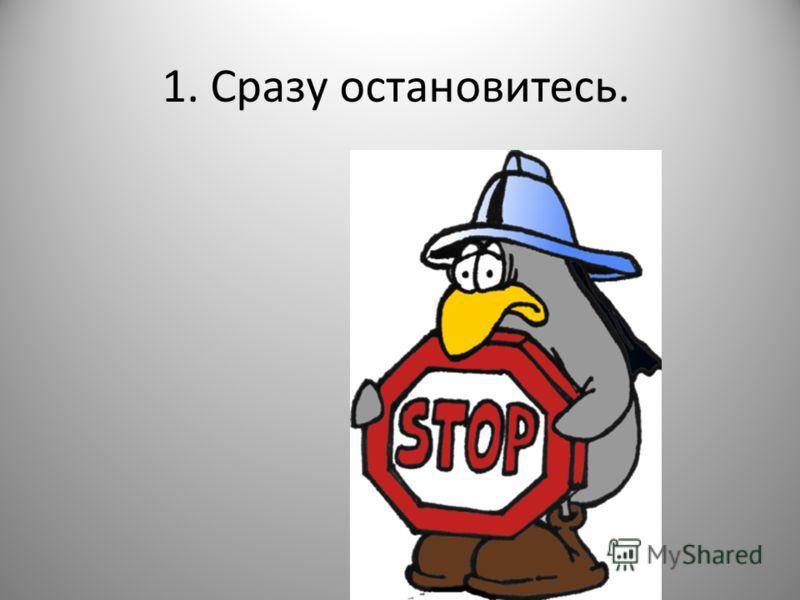 1. Сразу остановитесь.