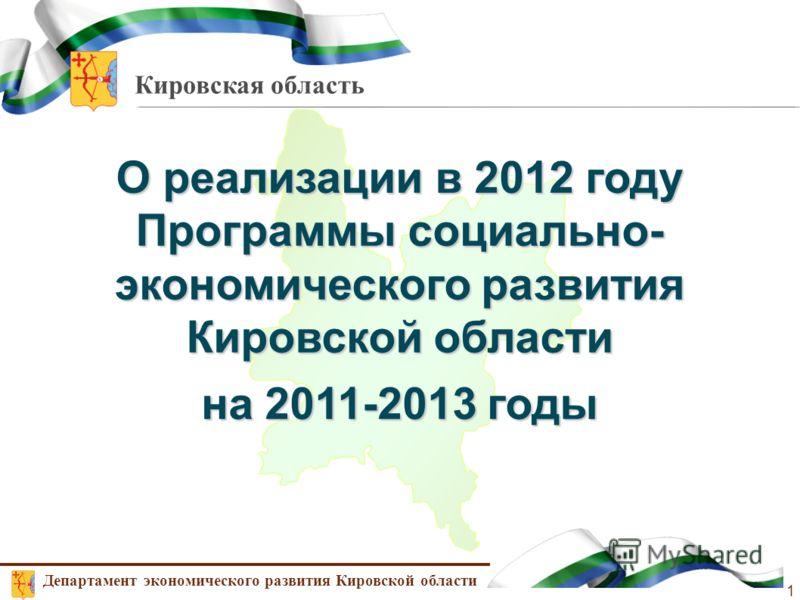 Кировская область О реализации в 2012 году Программы социально- экономического развития Кировской области на 2011-2013 годы Департамент экономического развития Кировской области 1