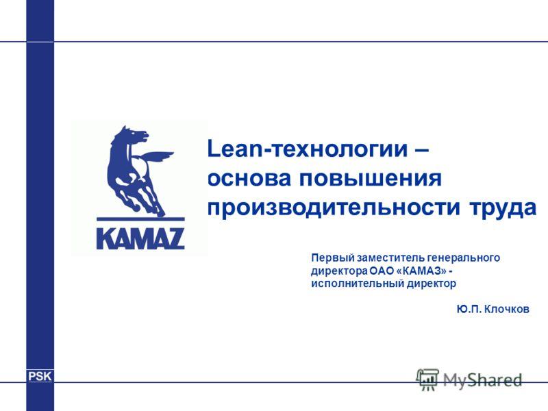Первый заместитель генерального директора ОАО «КАМАЗ» - исполнительный директор Ю.П. Клочков Lean-технологии – основа повышения производительности труда