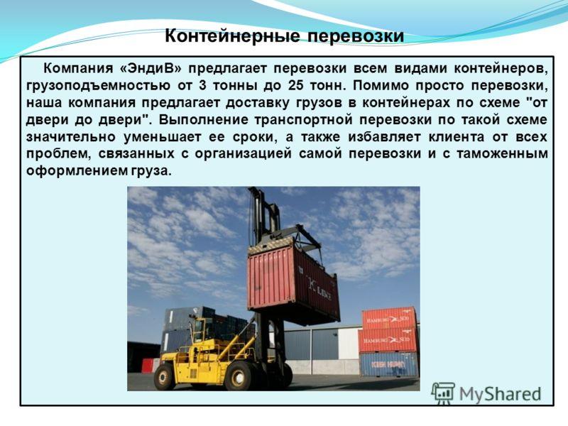Контейнерные перевозки Компания «ЭндиВ» предлагает перевозки всем видами контейнеров, грузоподъемностью от 3 тонны до 25 тонн. Помимо просто перевозки, наша компания предлагает доставку грузов в контейнерах по схеме