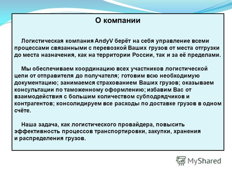 О компании Логистическая компания AndyV берёт на себя управление всеми процессами связанными с перевозкой Ваших грузов от места отгрузки до места назначения, как на территории России, так и за её пределами. Мы обеспечиваем координацию всех участников