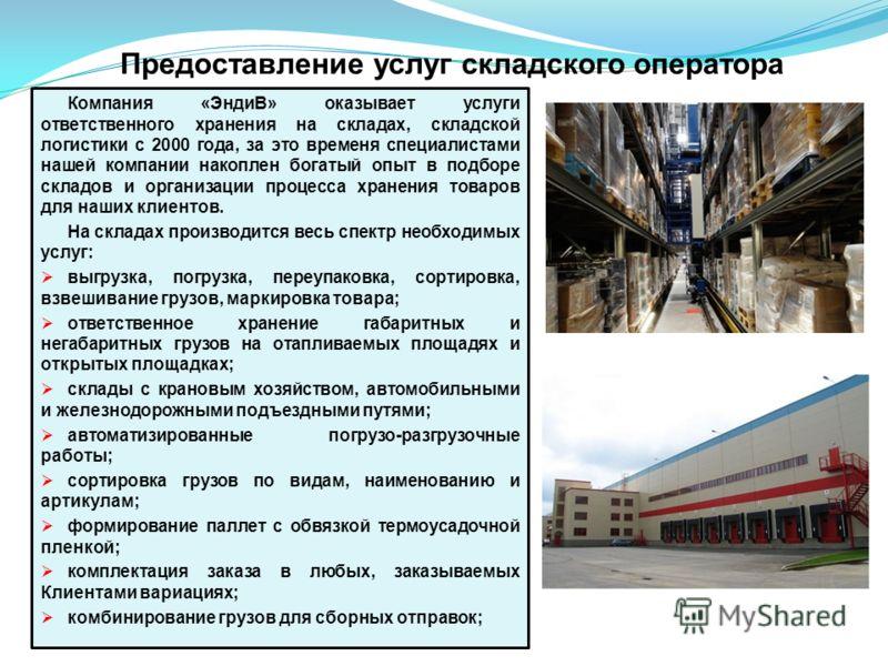 Предоставление услуг складского оператора Компания «ЭндиВ» оказывает услуги ответственного хранения на складах, складской логистики с 2000 года, за это временя специалистами нашей компании накоплен богатый опыт в подборе складов и организации процесс