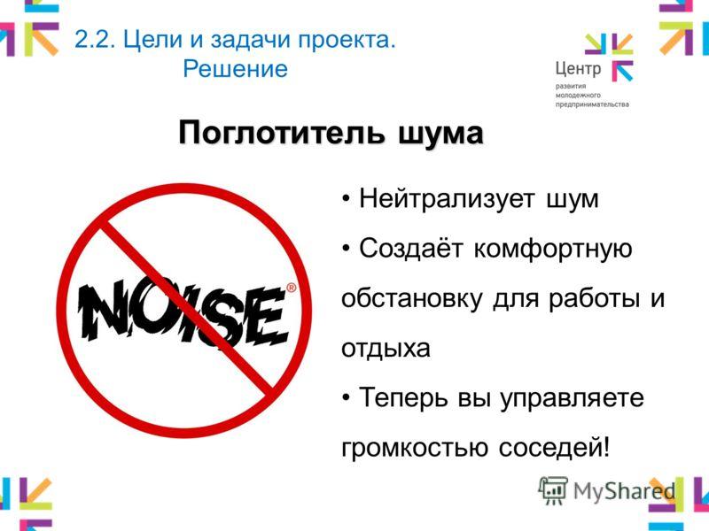 Поглотитель шума 2.2. Цели и задачи проекта. Решение Нейтрализует шум Создаёт комфортную обстановку для работы и отдыха Теперь вы управляете громкостью соседей!
