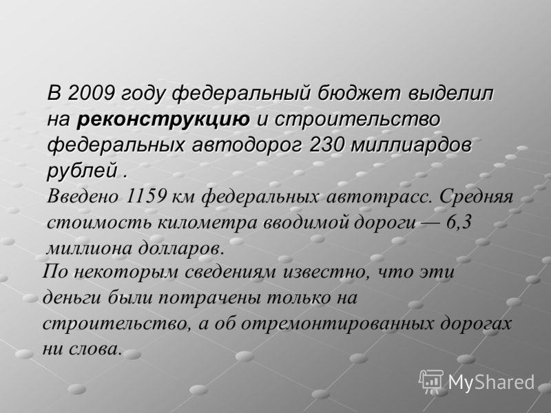 В 2009 году федеральный бюджет выделил на реконструкцию и строительство федеральных автодорог 230 миллиардов рублей. Введено 1159 км федеральных автотрасс. Средняя стоимость километра вводимой дороги 6,3 миллиона долларов. По некоторым сведениям изве