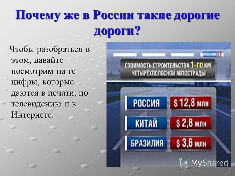 Почему же в России такие дорогие дороги? Чтобы разобраться в этом, давайте посмотрим на те цифры, которые даются в печати, по телевидению и в Интернете. Чтобы разобраться в этом, давайте посмотрим на те цифры, которые даются в печати, по телевидению