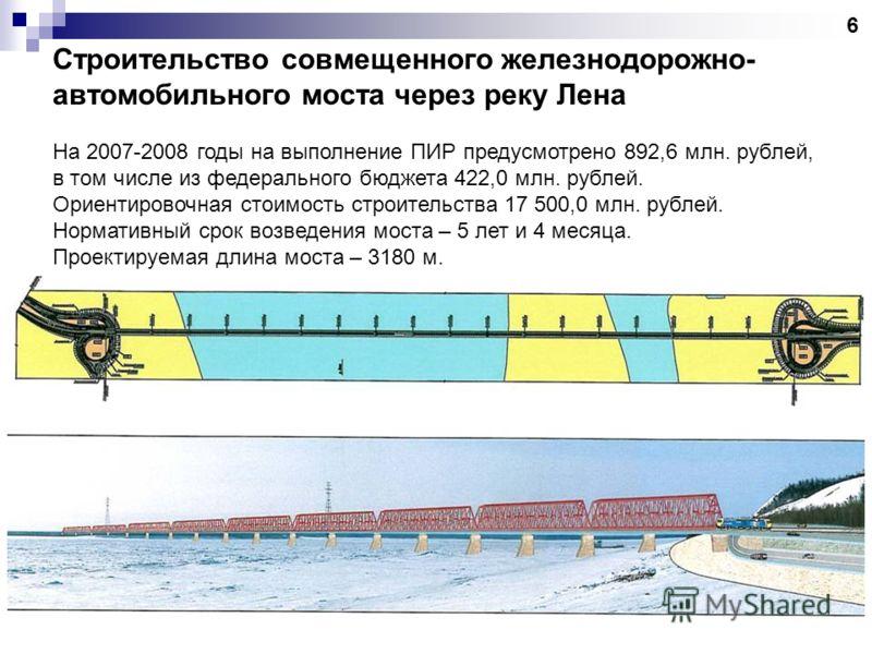Строительство совмещенного железнодорожно- автомобильного моста через реку Лена На 2007-2008 годы на выполнение ПИР предусмотрено 892,6 млн. рублей, в том числе из федерального бюджета 422,0 млн. рублей. Ориентировочная стоимость строительства 17 500