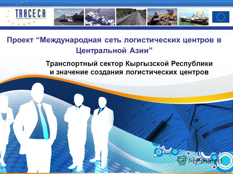 1 Проект Международная сеть логистических центров в Центральной Азии Транспортный сектор Кыргызской Республики и значение создания логистических центров