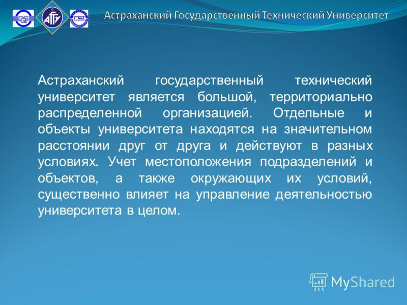 Астраханский государственный технический университет является большой, территориально распределенной организацией. Отдельные и объекты университета находятся на значительном расстоянии друг от друга и действуют в разных условиях. Учет местоположения