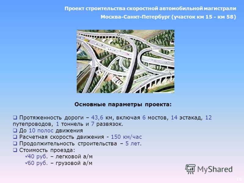 15 Основные параметры проекта: Протяженность дороги – 43,6 км, включая 6 мостов, 14 эстакад, 12 путепроводов, 1 тоннель и 7 развязок. До 10 полос движения Расчетная скорость движения - 150 км/час Продолжительность строительства – 5 лет. Стоимость про