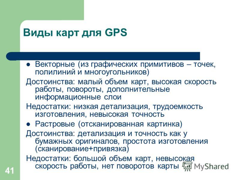 41 Виды карт для GPS Векторные (из графических примитивов – точек, полилиний и многоугольников) Достоинства: малый объем карт, высокая скорость работы, повороты, дополнительные информационные слои Недостатки: низкая детализация, трудоемкость изготовл