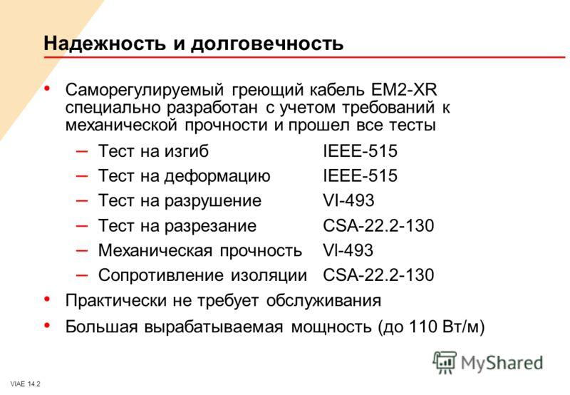 VIAE 14.2 Надежность и долговечность Саморегулируемый греющий кабель EM2-XR специально разработан с учетом требований к механической прочности и прошел все тесты – Тест на изгибIEEE-515 – Тест на деформациюIEEE-515 – Тест на разрушениеVI-493 – Тест н