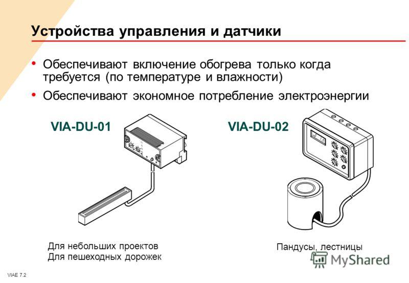 VIAE 7.2 Устройства управления и датчики Обеспечивают включение обогрева только когда требуется (по температуре и влажности) Обеспечивают экономное потребление электроэнергии VIA-DU-01VIA-DU-02 Для небольших проектов Для пешеходных дорожек Пандусы, л