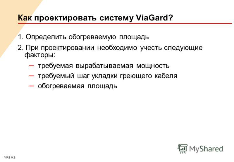 VIAE 9.2 Как проектировать систему ViaGard? 1. Определить обогреваемую площадь 2. При проектировании необходимо учесть следующие факторы: – требуемая вырабатываемая мощность – требуемый шаг укладки греющего кабеля – обогреваемая площадь