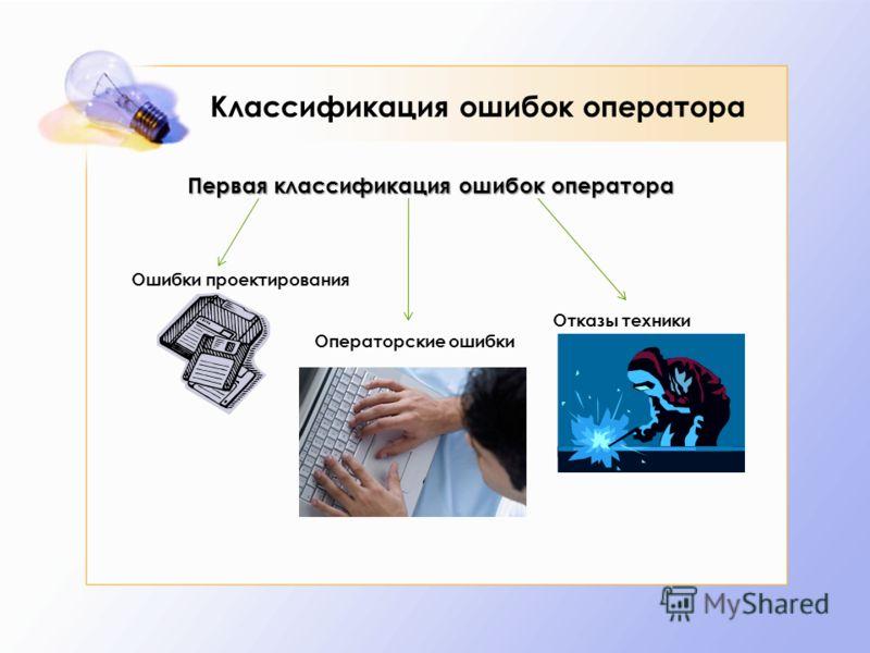 Классификация ошибок оператора Первая классификация ошибок оператора Ошибки проектирования Операторские ошибки Отказы техники