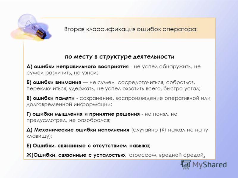 по месту в структуре деятельности А) ошибки неправильного восприятия - не успел обнаружить, не сумел различить, не узнал; Б) ошибки внимания не сумел сосредоточиться, собраться, переключиться, удержать, не успел охватить всего, быстро устал; В) ошибк