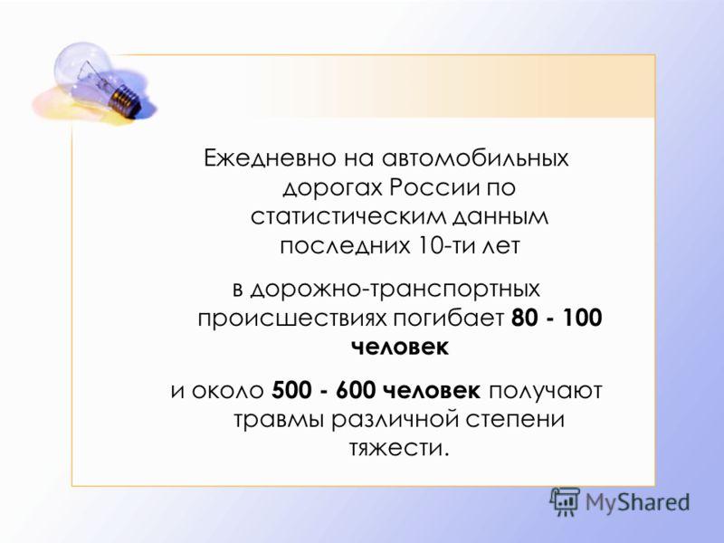 Ежедневно на автомобильных дорогах России по статистическим данным последних 10-ти лет в дорожно-транспортных происшествиях погибает 80 - 100 человек и около 500 - 600 человек получают травмы различной степени тяжести.