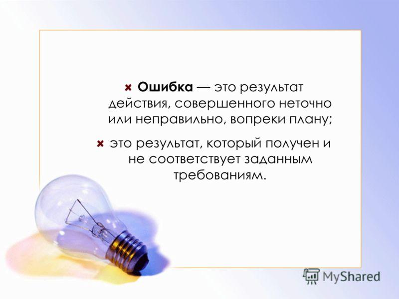 Ошибка это результат действия, совершенного неточно или неправильно, вопреки плану; это результат, который получен и не соответствует заданным требованиям.