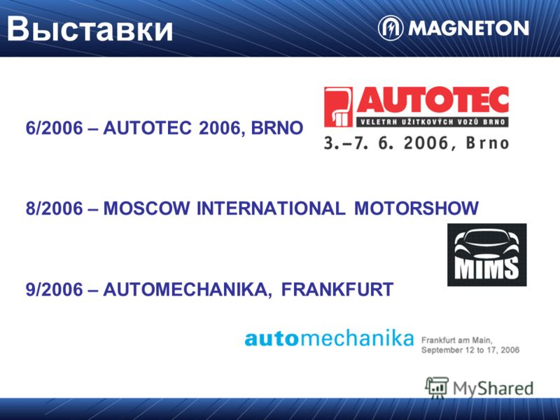 Выставки 6/2006 – AUTOTEC 2006, BRNO 8/2006 – MOSCOW INTERNATIONAL MOTORSHOW 9/2006 – AUTOMECHANIKA, FRANKFURT
