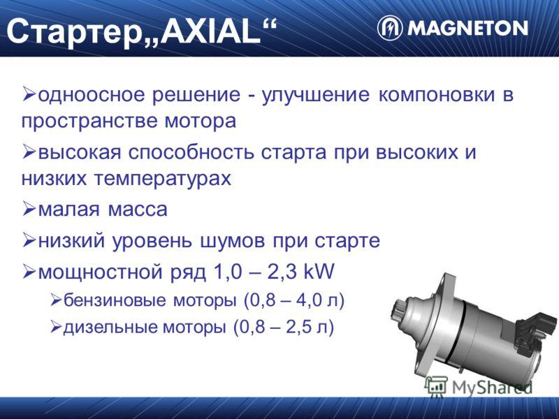 СтартерAXIAL одноосное решение - улучшение компоновки в пространстве мотора высокая способность старта при высоких и низких температурах малая масса низкий уровень шумов при старте мощностной ряд 1,0 – 2,3 kW бензиновые моторы (0,8 – 4,0 л) дизельные