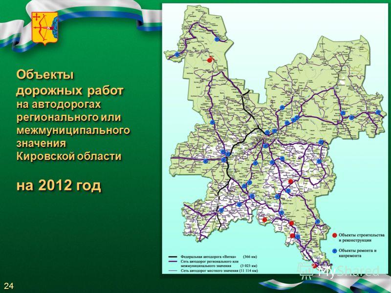 Объекты дорожных работ на автодорогах регионального или межмуниципального значения Кировской области на 2012 год Объекты дорожных работ на автодорогах регионального или межмуниципального значения Кировской области на 2012 год 24