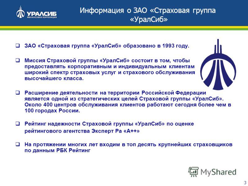 3 ЗАО «Страховая группа «УралСиб» образовано в 1993 году. Миссия Страховой группы «УралСиб» состоит в том, чтобы предоставлять корпоративным и индивидуальным клиентам широкий спектр страховых услуг и страхового обслуживания высочайшего класса. Расшир