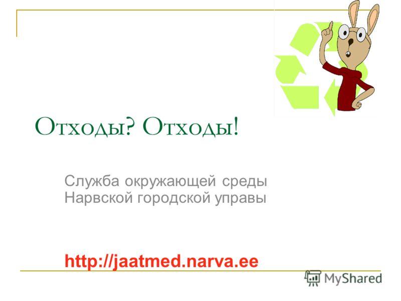 Отходы? Отходы! Служба окружающей среды Нарвской городской управы http://jaatmed.narva.ee
