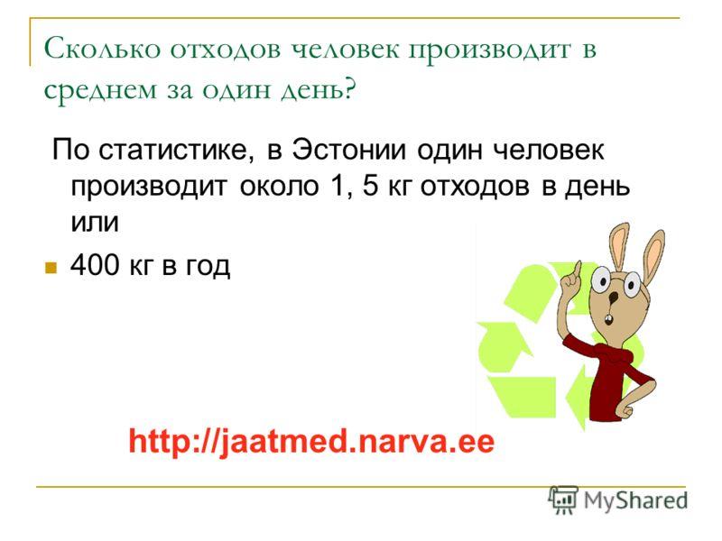 Сколько отходов человек производит в среднем за один день? По статистике, в Эстонии один человек производит около 1, 5 кг отходов в день или 400 кг в год http://jaatmed.narva.ee