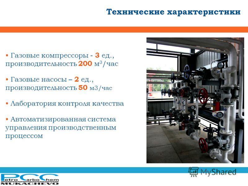 Технические характеристики Газовые компрессоры - 3 ед., производительность 200 м 3 /час Газовые насосы – 2 ед., производительность 50 м3/час Лаборатория контроля качества Автоматизированная система управления производственным процессом
