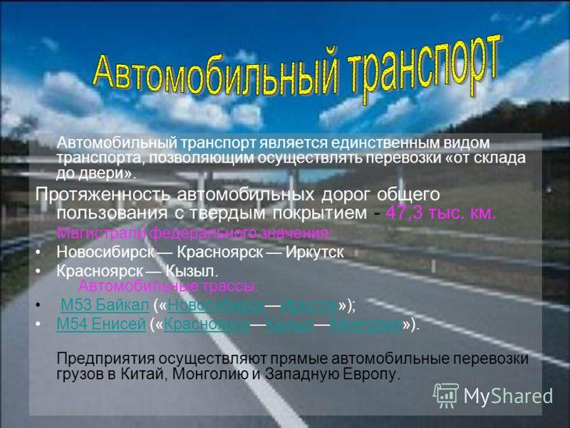 Автомобильный транспорт является единственным видом транспорта, позволяющим осуществлять перевозки «от склада до двери». Протяженность автомобильных дорог общего пользования с твердым покрытием - 47,3 тыс. км. Магистрали федерального значения: Новоси