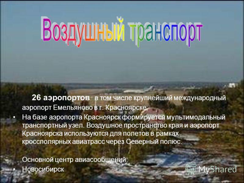 26 аэропортов в том числе крупнейший международный аэропорт Емельяново в г. Красноярске; На базе аэропорта Красноярск формируется мультимодальный транспортный узел. Воздушное пространство края и аэропорт Красноярска используются для полетов в рамках