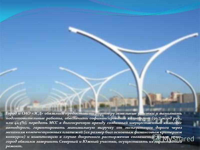Город и ОАО «ЗСД» обязались предоставить партнеру земельные участки и выполнить подготовительные работы, обеспечить софинансирование капзатрат (50,7 млрд руб., или 42,5%), передать МСС в долгосрочную аренду созданный имущественный комплекс автодороги