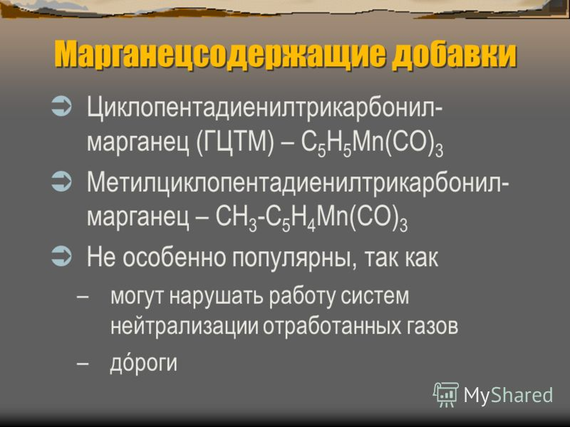 Марганецсодержащие добавки Циклопентадиенилтрикарбонил- марганец (ГЦТМ) – C 5 H 5 Mn(CO) 3 Метилциклопентадиенилтрикарбонил- марганец – CH 3 -C 5 H 4 Mn(CO) 3 Не особенно популярны, так как –могут нарушать работу систем нейтрализации отработанных газ