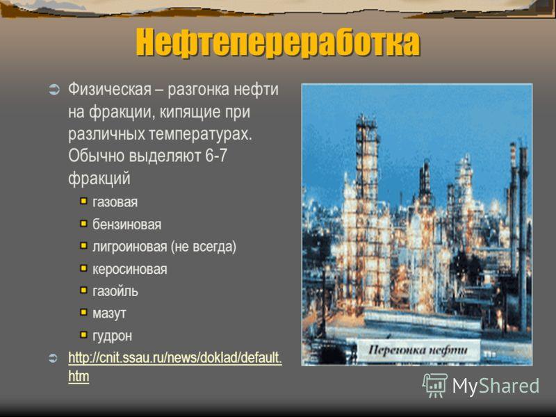 Нефтепереработка Физическая – разгонка нефти на фракции, кипящие при различных температурах. Обычно выделяют 6-7 фракций газовая бензиновая лигроиновая (не всегда) керосиновая газойль мазут гудрон http://cnit.ssau.ru/news/doklad/default. htm http://c