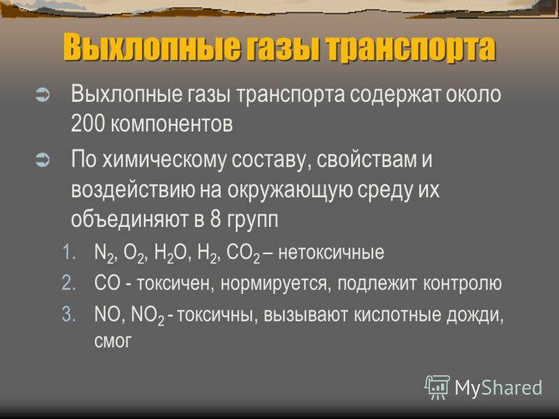 Выхлопные газы транспорта содержат около 200 компонентов По химическому составу, свойствам и воздействию на окружающую среду их объединяют в 8 групп 1.N 2, O 2, H 2 O, H 2, CO 2 – нетоксичные 2.СО - токсичен, нормируется, подлежит контролю 3.NO, NO 2