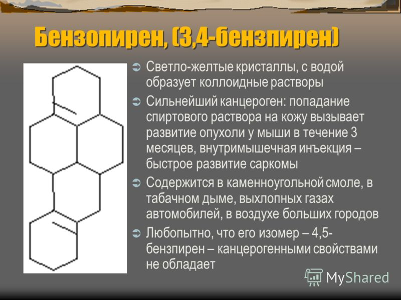 Бензопирен, (3,4-бензпирен) Светло-желтые кристаллы, с водой образует коллоидные растворы Сильнейший канцероген: попадание спиртового раствора на кожу вызывает развитие опухоли у мыши в течение 3 месяцев, внутримышечная инъекция – быстрое развитие са