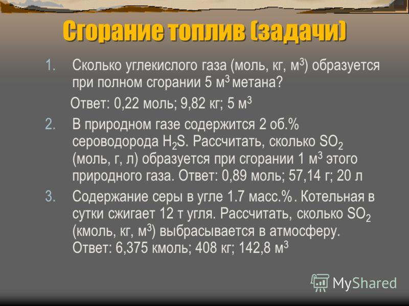 Сгорание топлив (задачи) 1.Сколько углекислого газа (моль, кг, м 3 ) образуется при полном сгорании 5 м 3 метана? Ответ: 0,22 моль; 9,82 кг; 5 м 3 2.В природном газе содержится 2 об.% сероводорода H 2 S. Рассчитать, сколько SO 2 (моль, г, л) образует
