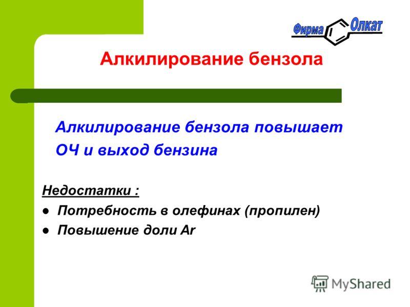 Алкилирование бензола Алкилирование бензола повышает ОЧ и выход бензина Недостатки : Потребность в олефинах (пропилен) Повышение доли Ar