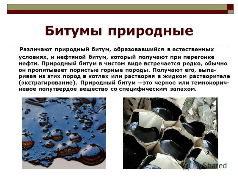 Битумы природные Различают природный битум, образовавшийся в естественных условиях, и нефтяной битум, который получают при перегонке нефти. Природный битум в чистом виде встречается редко, обычно он пропитывает пористые горные породы. Получают его, в